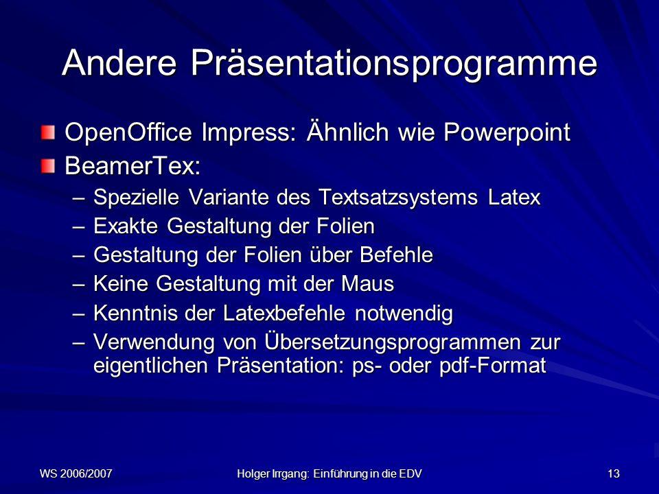 WS 2006/2007 Holger Irrgang: Einführung in die EDV 13 Andere Präsentationsprogramme OpenOffice Impress: Ähnlich wie Powerpoint BeamerTex: –Spezielle V