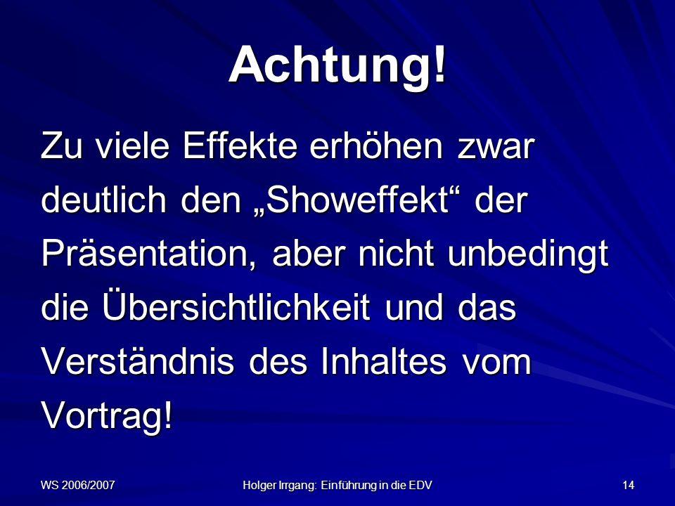 WS 2006/2007 Holger Irrgang: Einführung in die EDV 14 Achtung! Zu viele Effekte erhöhen zwar deutlich den Showeffekt der Präsentation, aber nicht unbe