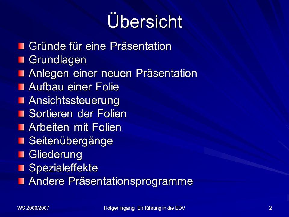 WS 2006/2007 Holger Irrgang: Einführung in die EDV 2 Übersicht Gründe für eine Präsentation Grundlagen Anlegen einer neuen Präsentation Aufbau einer F