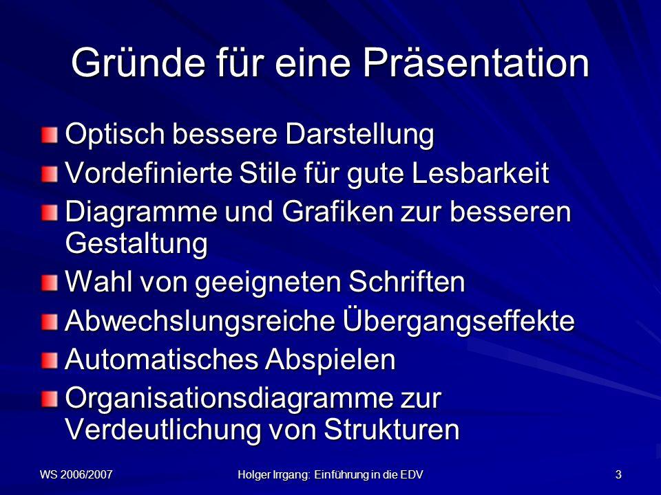 WS 2006/2007 Holger Irrgang: Einführung in die EDV 3 Gründe für eine Präsentation Optisch bessere Darstellung Vordefinierte Stile für gute Lesbarkeit