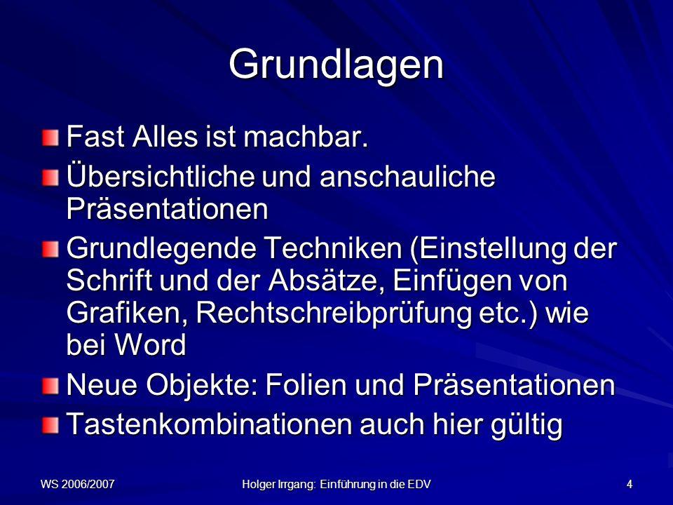 WS 2006/2007 Holger Irrgang: Einführung in die EDV 4 Grundlagen Fast Alles ist machbar. Übersichtliche und anschauliche Präsentationen Grundlegende Te