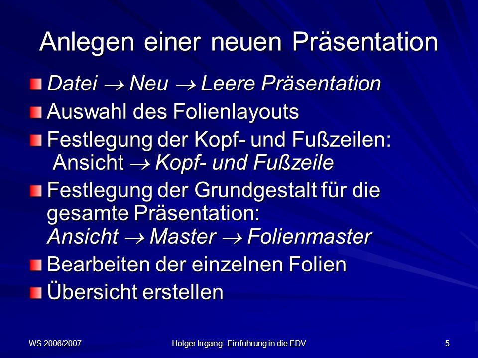 WS 2006/2007 Holger Irrgang: Einführung in die EDV 6 Aufbau einer Folie Normalerweise ist eine Folie wie folgt aufgebaut: TitelzeileTextfeld Fußzeile mit Datumsbereich, Fußzeilenbereich und Seitenzahlbereich Standardlayout: Aufzählungen