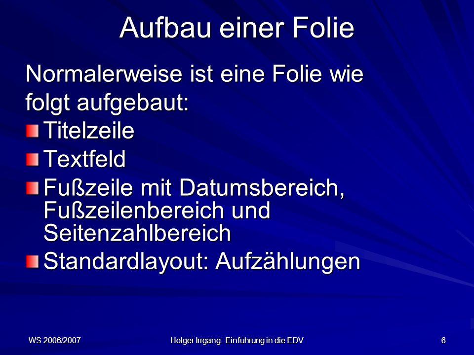 WS 2006/2007 Holger Irrgang: Einführung in die EDV 6 Aufbau einer Folie Normalerweise ist eine Folie wie folgt aufgebaut: TitelzeileTextfeld Fußzeile