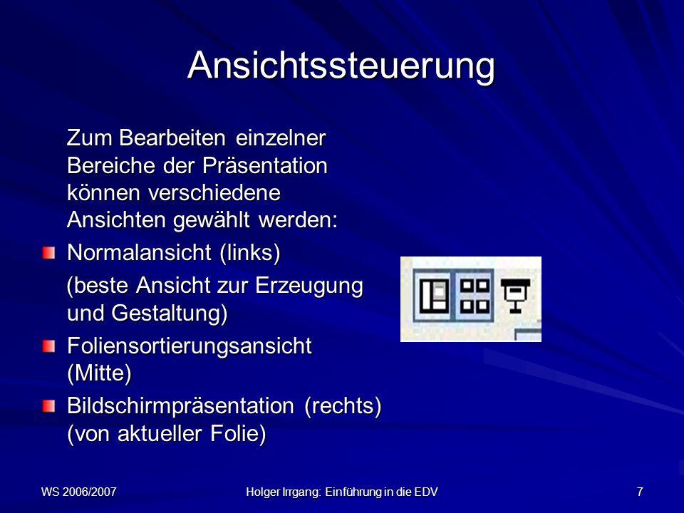 WS 2006/2007 Holger Irrgang: Einführung in die EDV 7 Ansichtssteuerung Zum Bearbeiten einzelner Bereiche der Präsentation können verschiedene Ansichte