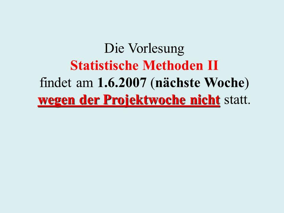 Die Vorlesung Statistische Methoden II findet am 1.6.2007 (nächste Woche) wegen der Projektwoche nicht wegen der Projektwoche nicht statt.