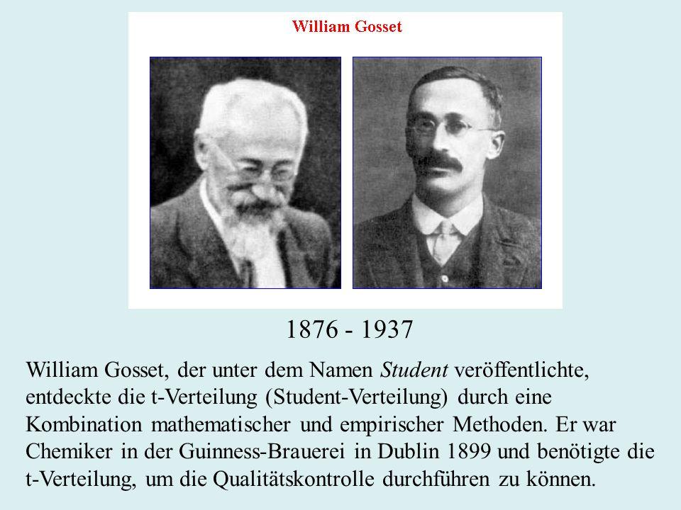 1876 - 1937 William Gosset, der unter dem Namen Student veröffentlichte, entdeckte die t-Verteilung (Student-Verteilung) durch eine Kombination mathematischer und empirischer Methoden.