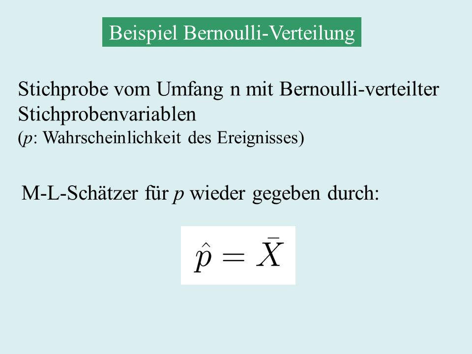 Beispiel Bernoulli-Verteilung Stichprobe vom Umfang n mit Bernoulli-verteilter Stichprobenvariablen (p: Wahrscheinlichkeit des Ereignisses) M-L-Schätzer für p wieder gegeben durch: