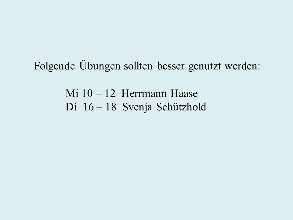 Folgende Übungen sollten besser genutzt werden: Mi 10 – 12 Herrmann Haase Di 16 – 18 Svenja Schützhold