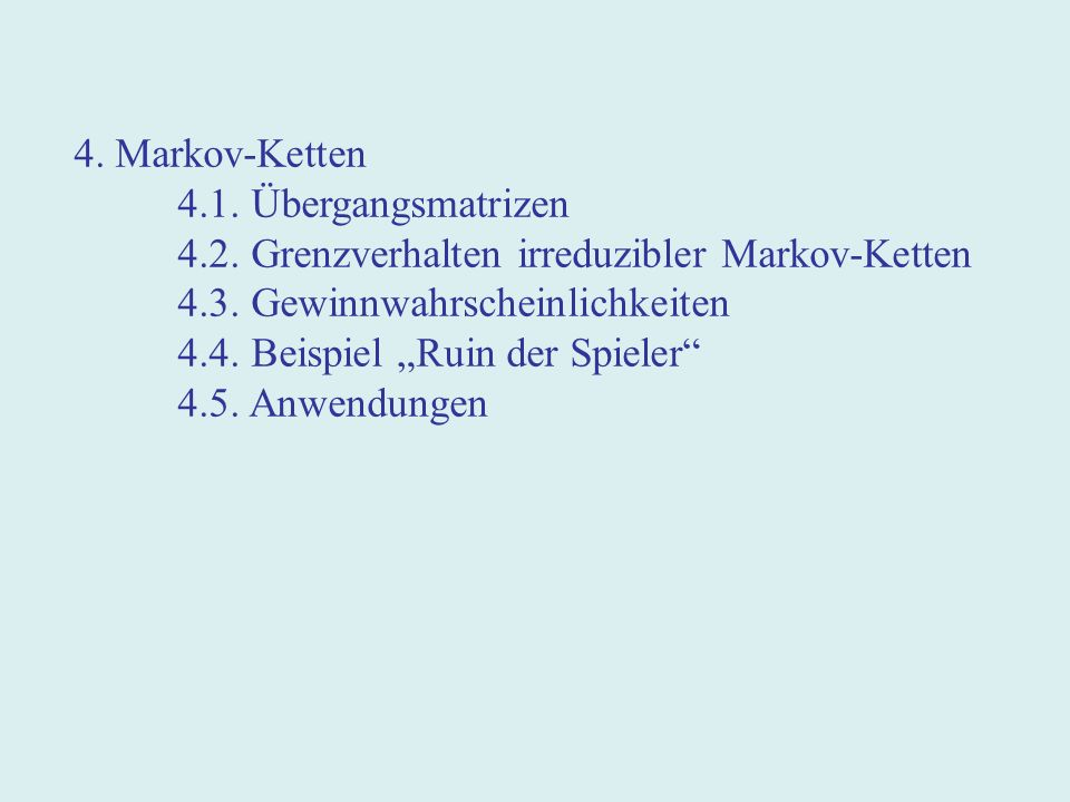 4. Markov-Ketten 4.1. Übergangsmatrizen 4.2. Grenzverhalten irreduzibler Markov-Ketten 4.3.