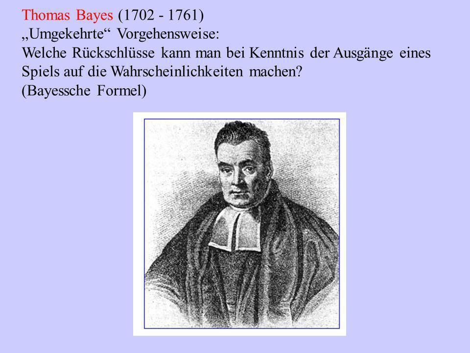 Thomas Bayes (1702 - 1761) Umgekehrte Vorgehensweise: Welche Rückschlüsse kann man bei Kenntnis der Ausgänge eines Spiels auf die Wahrscheinlichkeiten machen.