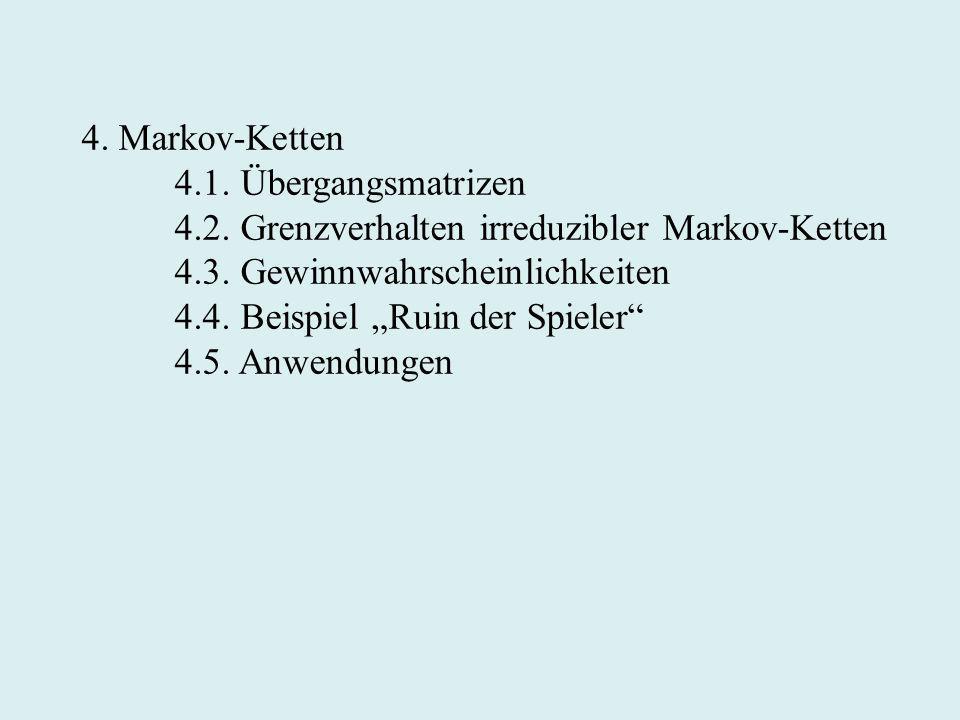 4. Markov-Ketten 4.1. Übergangsmatrizen 4.2. Grenzverhalten irreduzibler Markov-Ketten 4.3. Gewinnwahrscheinlichkeiten 4.4. Beispiel Ruin der Spieler