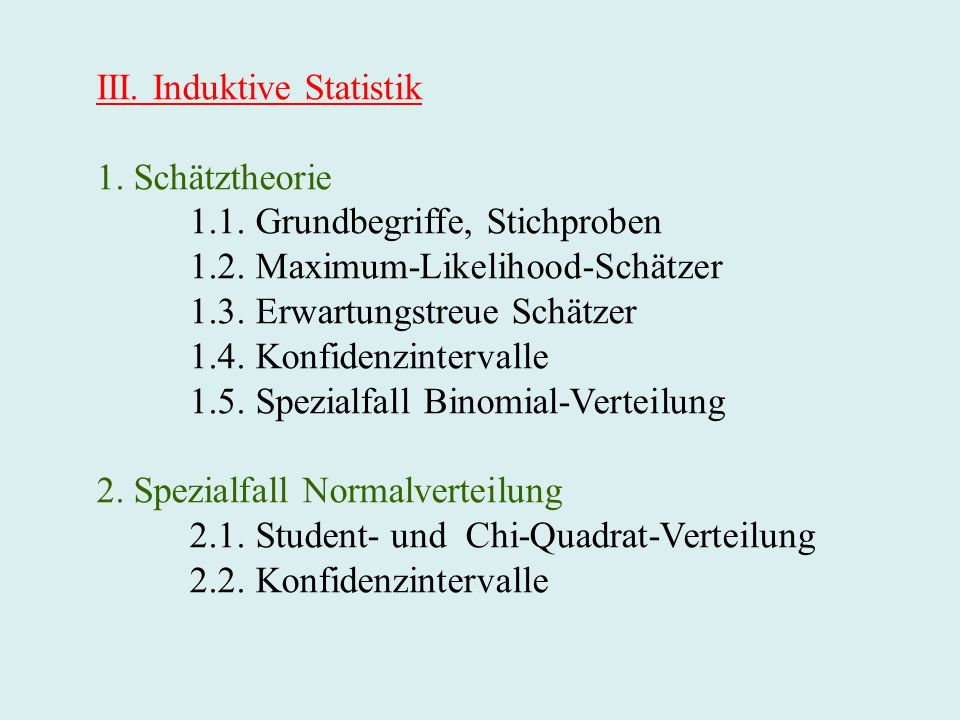 III. Induktive Statistik 1. Schätztheorie 1.1. Grundbegriffe, Stichproben 1.2. Maximum-Likelihood-Schätzer 1.3. Erwartungstreue Schätzer 1.4. Konfiden