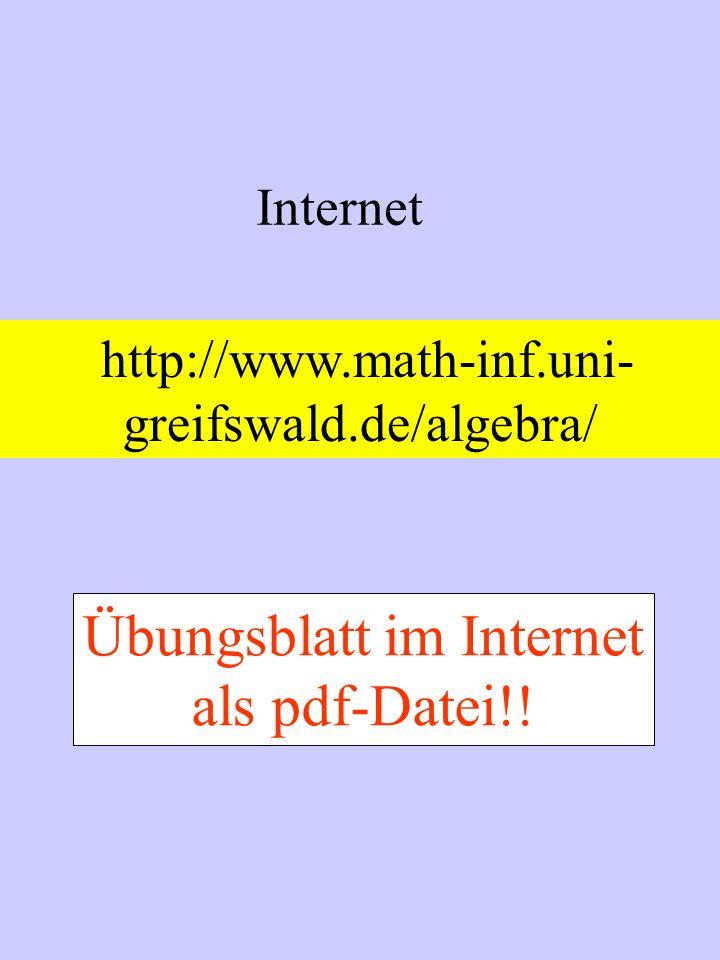 Internet http://www.math-inf.uni- greifswald.de/algebra/ Übungsblatt im Internet als pdf-Datei!!