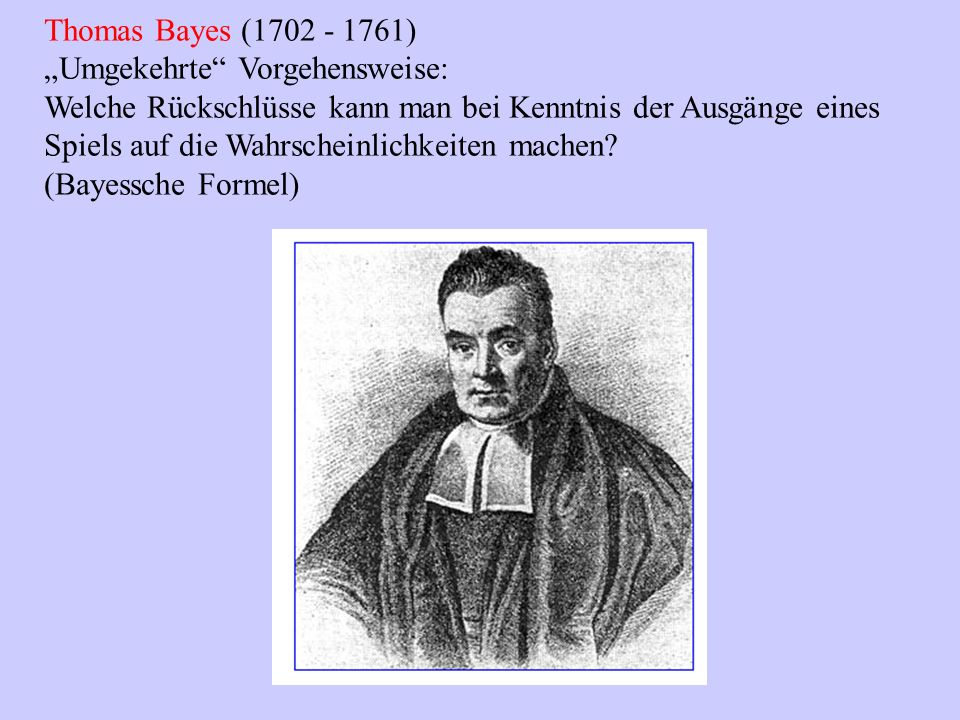 Thomas Bayes (1702 - 1761) Umgekehrte Vorgehensweise: Welche Rückschlüsse kann man bei Kenntnis der Ausgänge eines Spiels auf die Wahrscheinlichkeiten