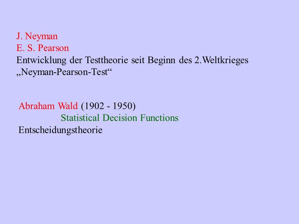 J. Neyman E. S. Pearson Entwicklung der Testtheorie seit Beginn des 2.Weltkrieges Neyman-Pearson-Test Abraham Wald (1902 - 1950) Statistical Decision
