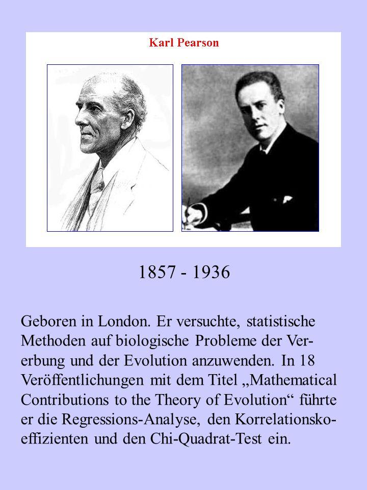 1857 - 1936 Geboren in London. Er versuchte, statistische Methoden auf biologische Probleme der Ver- erbung und der Evolution anzuwenden. In 18 Veröff