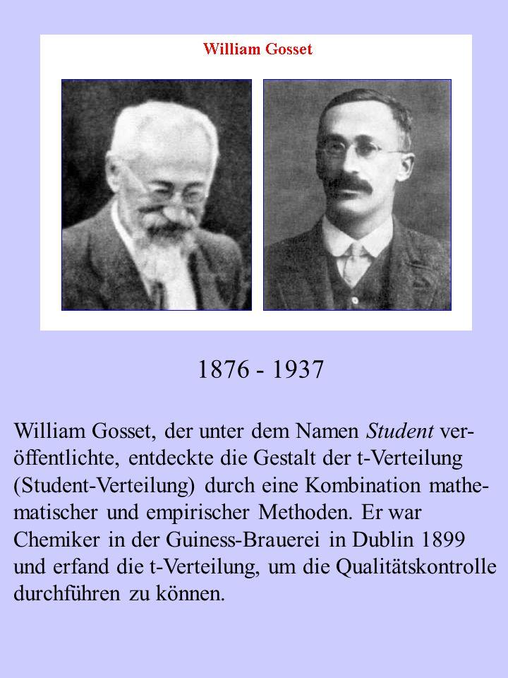 1876 - 1937 William Gosset, der unter dem Namen Student ver- öffentlichte, entdeckte die Gestalt der t-Verteilung (Student-Verteilung) durch eine Komb