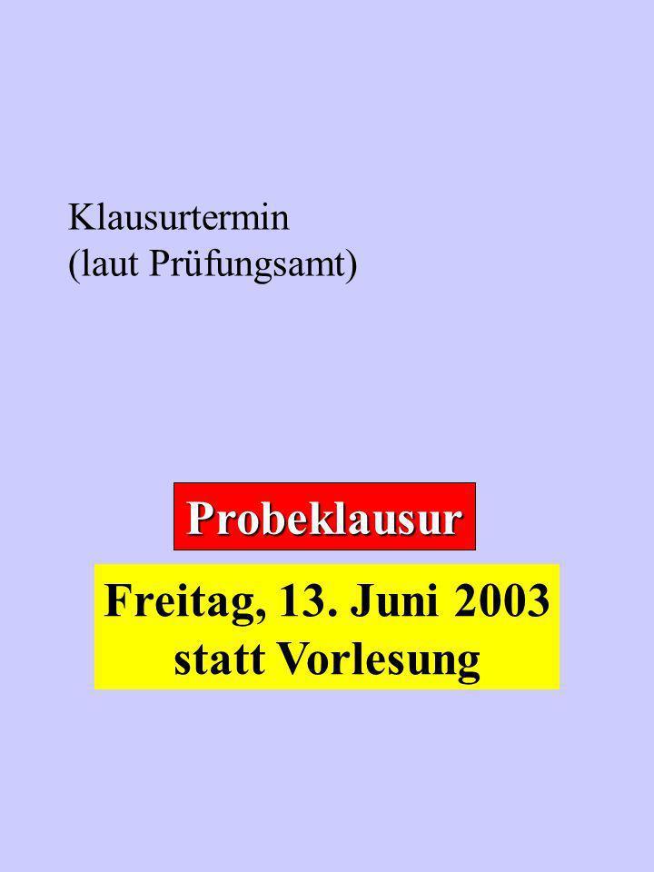 Klausurtermin (laut Prüfungsamt) Probeklausur Freitag, 13. Juni 2003 statt Vorlesung