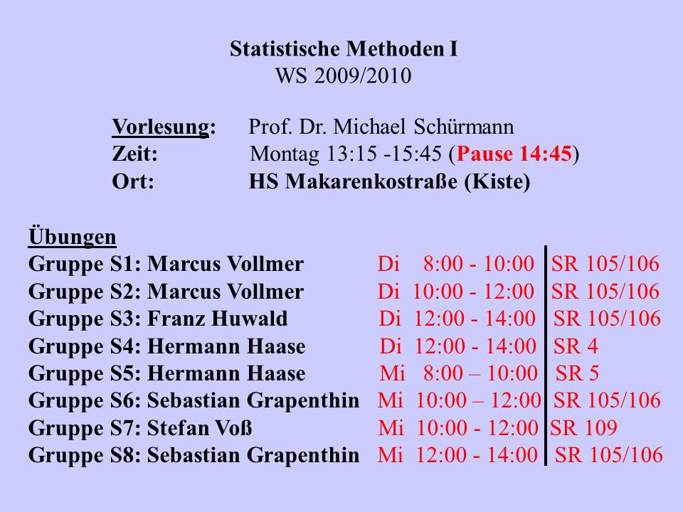 Statistische Methoden I WS 2009/2010 Vorlesung:Prof. Dr. Michael Schürmann Zeit: Montag 13:15 -15:45 (Pause 14:45) Ort:HS Makarenkostraße (Kiste) Übun