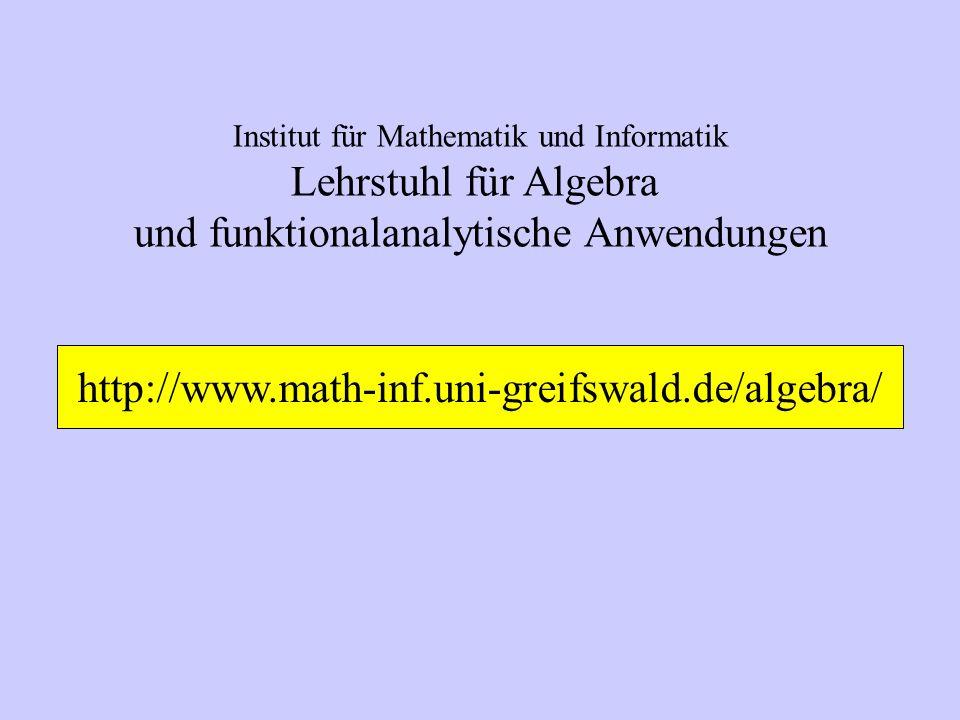 Institut für Mathematik und Informatik Lehrstuhl für Algebra und funktionalanalytische Anwendungen http://www.math-inf.uni-greifswald.de/algebra/