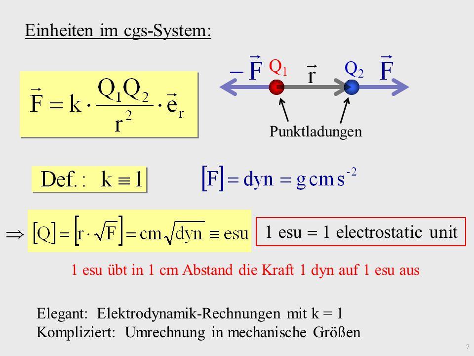 7 Q1Q1 Q2Q2 Punktladungen Einheiten im cgs-System: 1 esu 1 electrostatic unit 1 esu übt in 1 cm Abstand die Kraft 1 dyn auf 1 esu aus Elegant: Elektro