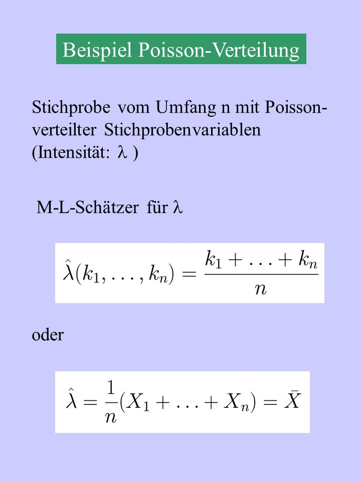 Beispiel Poisson-Verteilung Stichprobe vom Umfang n mit Poisson- verteilter Stichprobenvariablen (Intensität: ) M-L-Schätzer für oder
