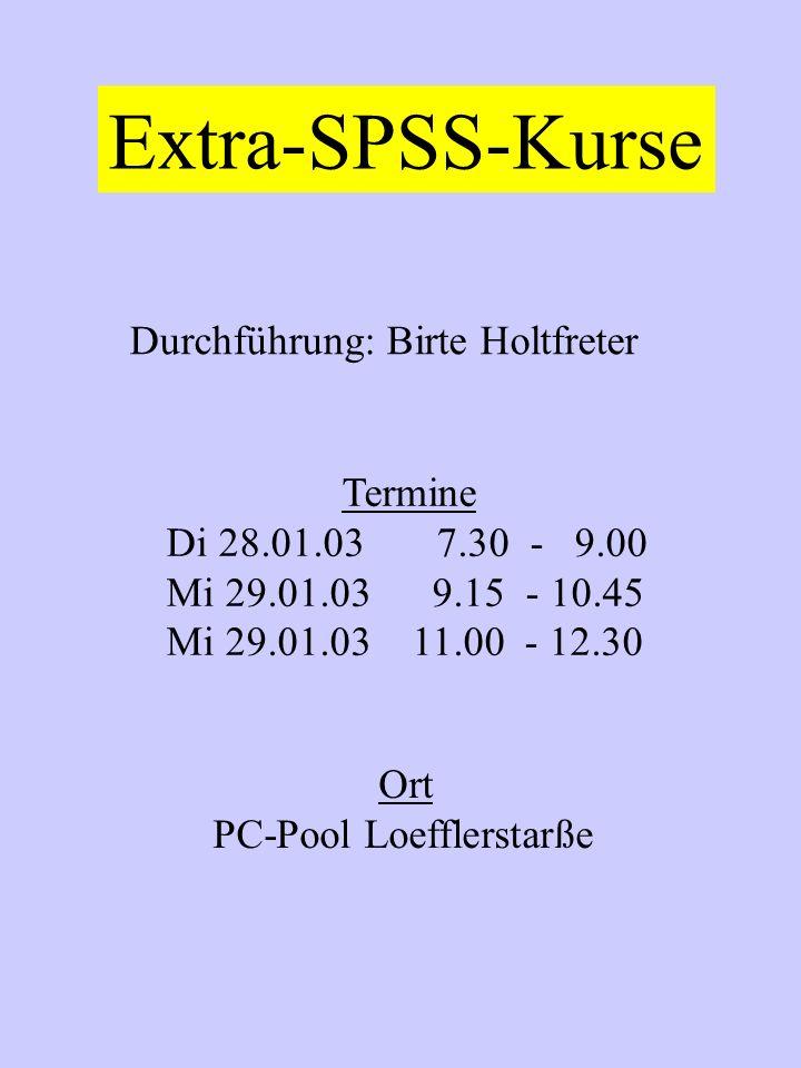Extra-SPSS-Kurse Durchführung: Birte Holtfreter Termine Di 28.01.03 7.30 - 9.00 Mi 29.01.03 9.15 - 10.45 Mi 29.01.03 11.00 - 12.30 Ort PC-Pool Loefflerstarße