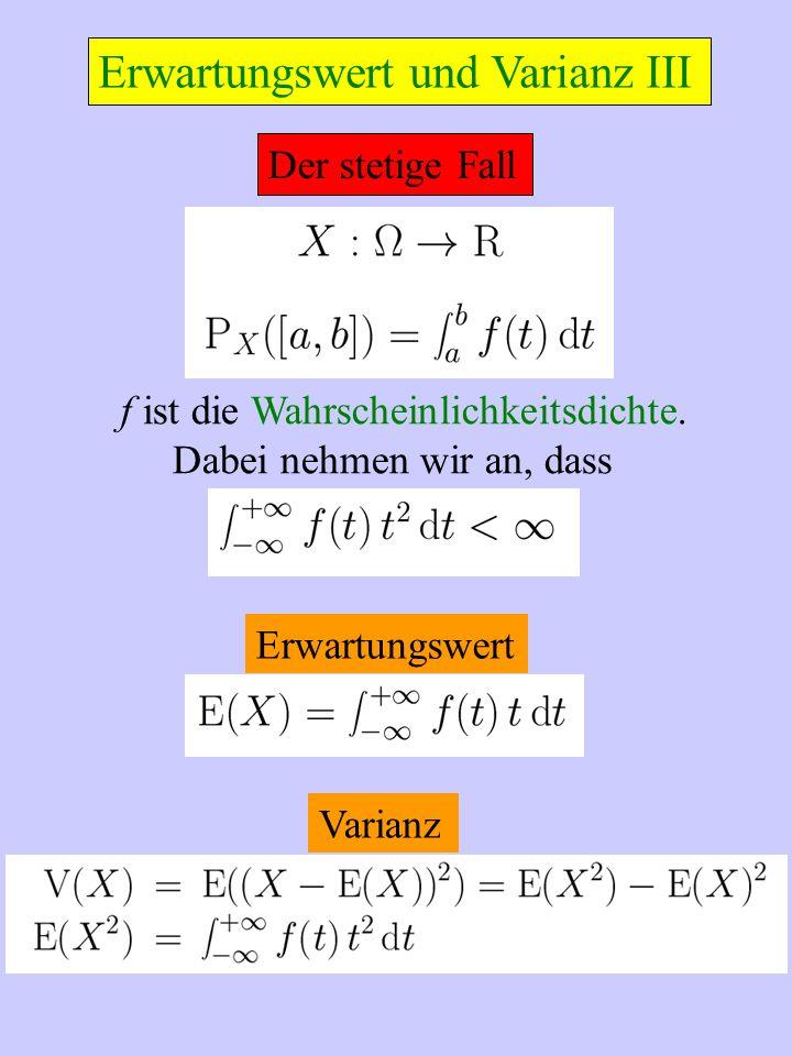 Der stetige Fall f ist die Wahrscheinlichkeitsdichte. Dabei nehmen wir an, dass Erwartungswert Varianz Erwartungswert und Varianz III
