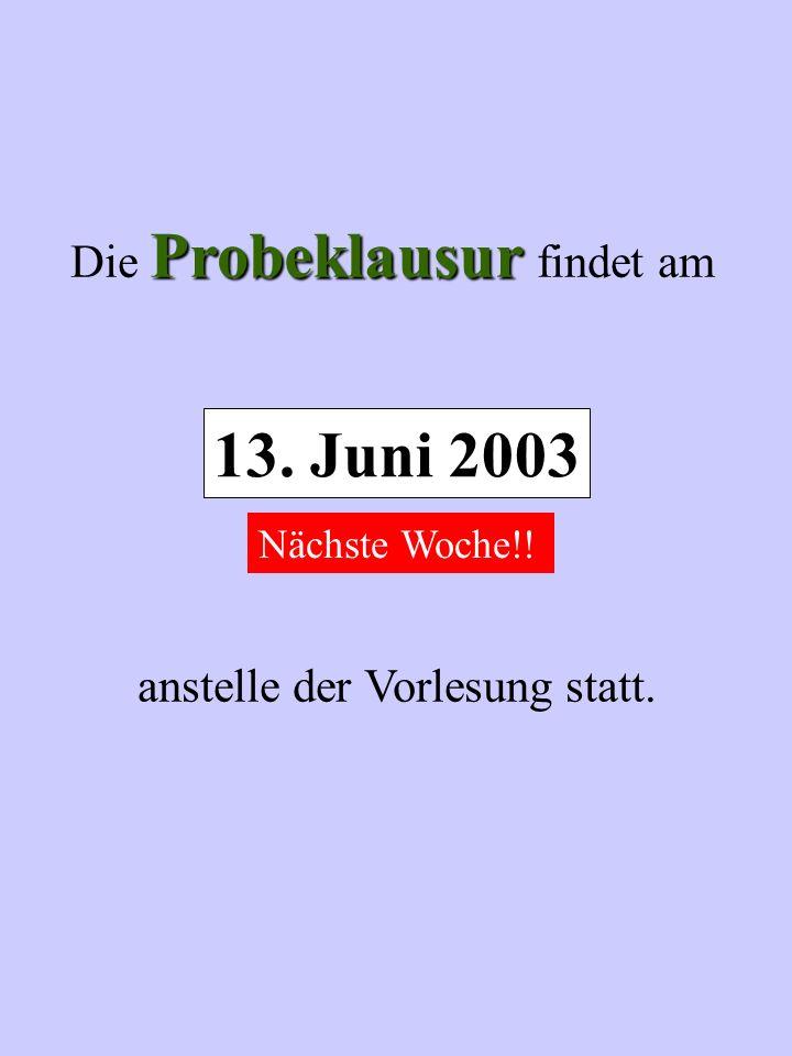 Probeklausur Die Probeklausur findet am anstelle der Vorlesung statt. 13. Juni 2003 Nächste Woche!!