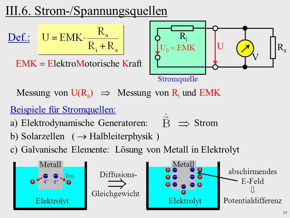 16 III.6. Strom-/Spannungsquellen Stromquelle U V RaRa RiRi U 0 EMK Def.: EMK ElektroMotorische Kraft Messung von U(R a ) Messung von R i und EMK Elek