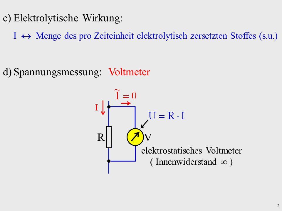 2 c)Elektrolytische Wirkung: I Menge des pro Zeiteinheit elektrolytisch zersetzten Stoffes (s.u.) d)Spannungsmessung: Voltmeter V R I elektrostatische
