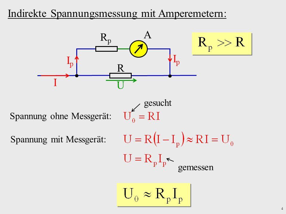 4 Indirekte Spannungsmessung mit Amperemetern: A R RpRp I IpIp IpIp U Spannung ohne Messgerät: gesucht Spannung mit Messgerät: gemessen