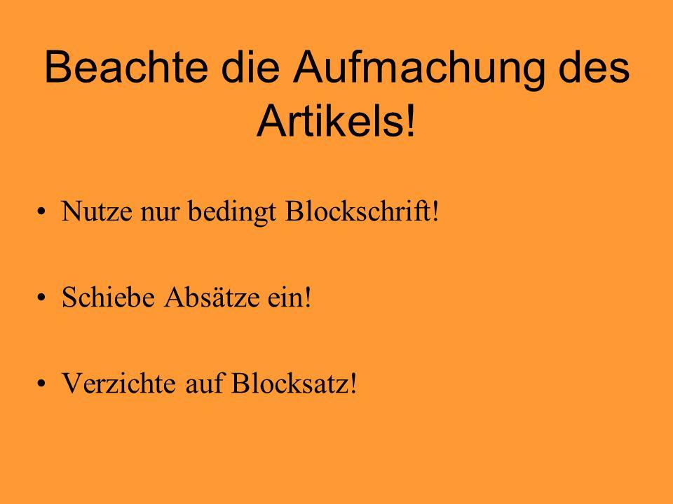 Beachte die Aufmachung des Artikels! Nutze nur bedingt Blockschrift! Schiebe Absätze ein! Verzichte auf Blocksatz!