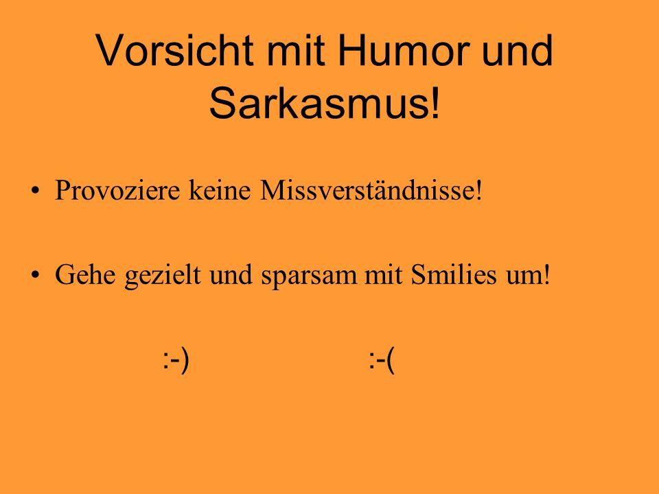 Vorsicht mit Humor und Sarkasmus! Provoziere keine Missverständnisse! Gehe gezielt und sparsam mit Smilies um! :-) :-(