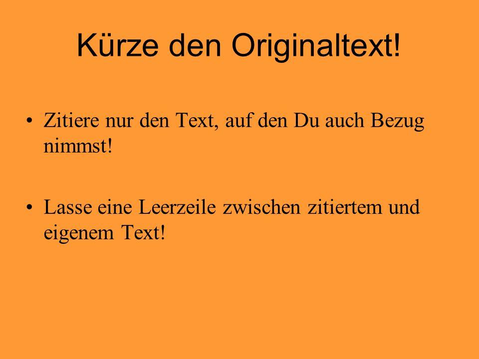 Kürze den Originaltext! Zitiere nur den Text, auf den Du auch Bezug nimmst! Lasse eine Leerzeile zwischen zitiertem und eigenem Text!