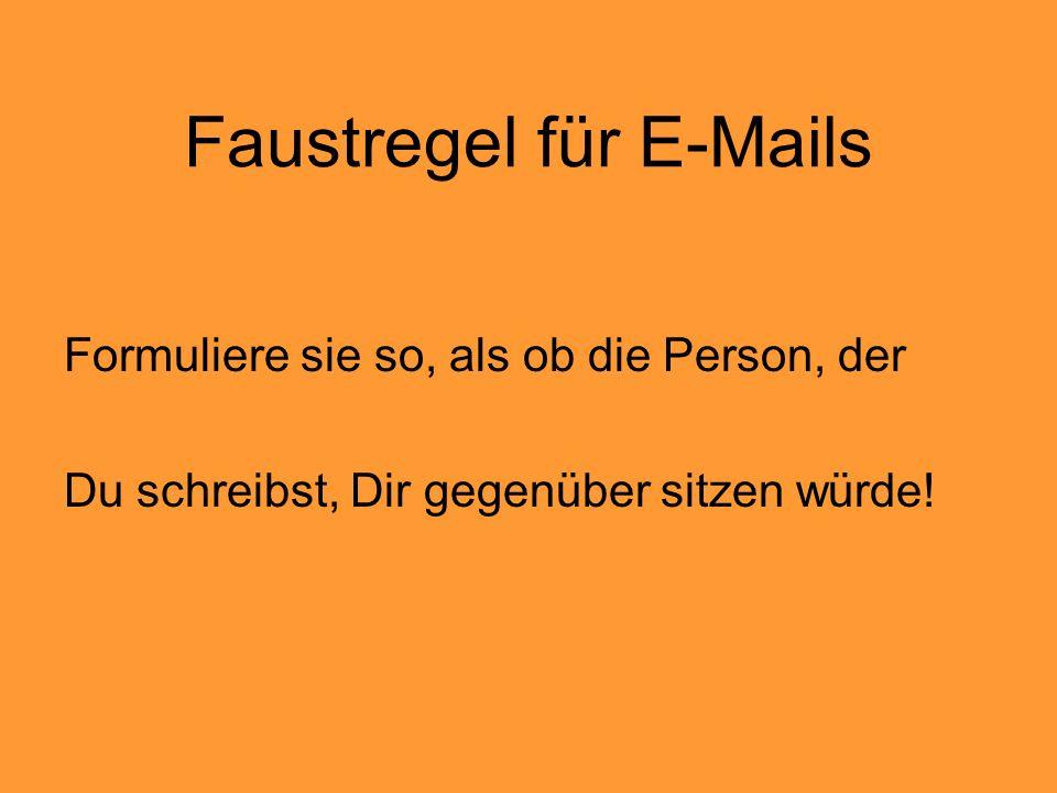 Faustregel für E-Mails Formuliere sie so, als ob die Person, der Du schreibst, Dir gegenüber sitzen würde!