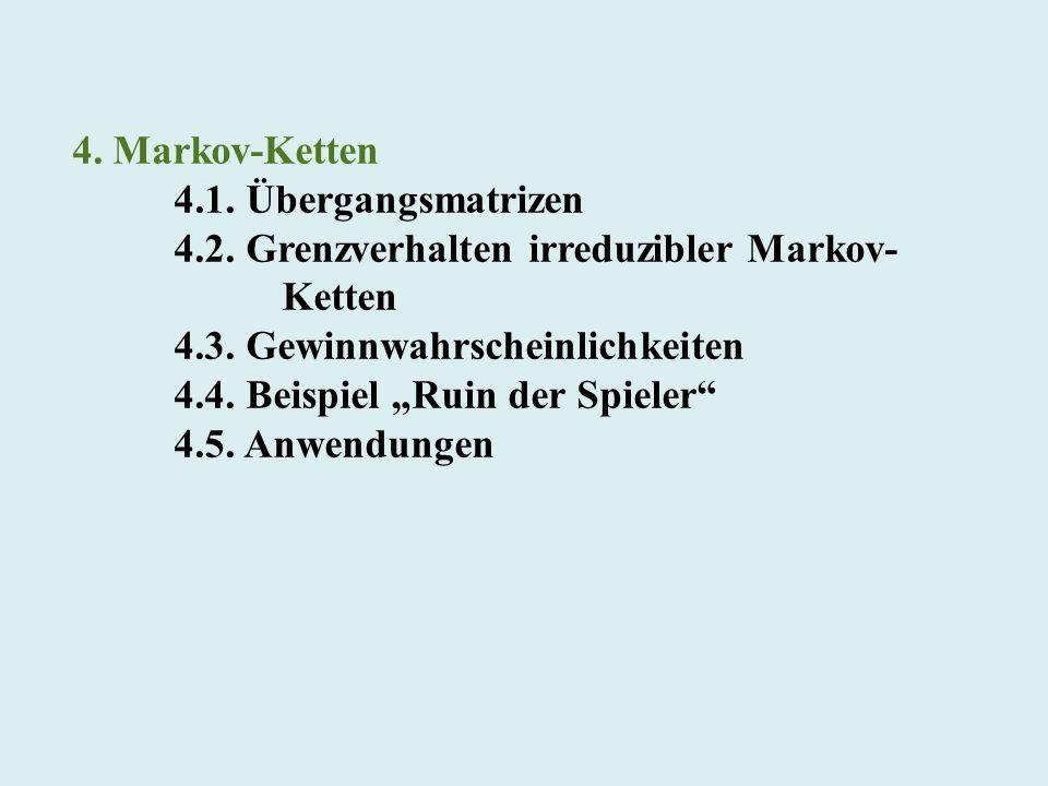 4. Markov-Ketten 4.1. Übergangsmatrizen 4.2. Grenzverhalten irreduzibler Markov- Ketten 4.3. Gewinnwahrscheinlichkeiten 4.4. Beispiel Ruin der Spieler