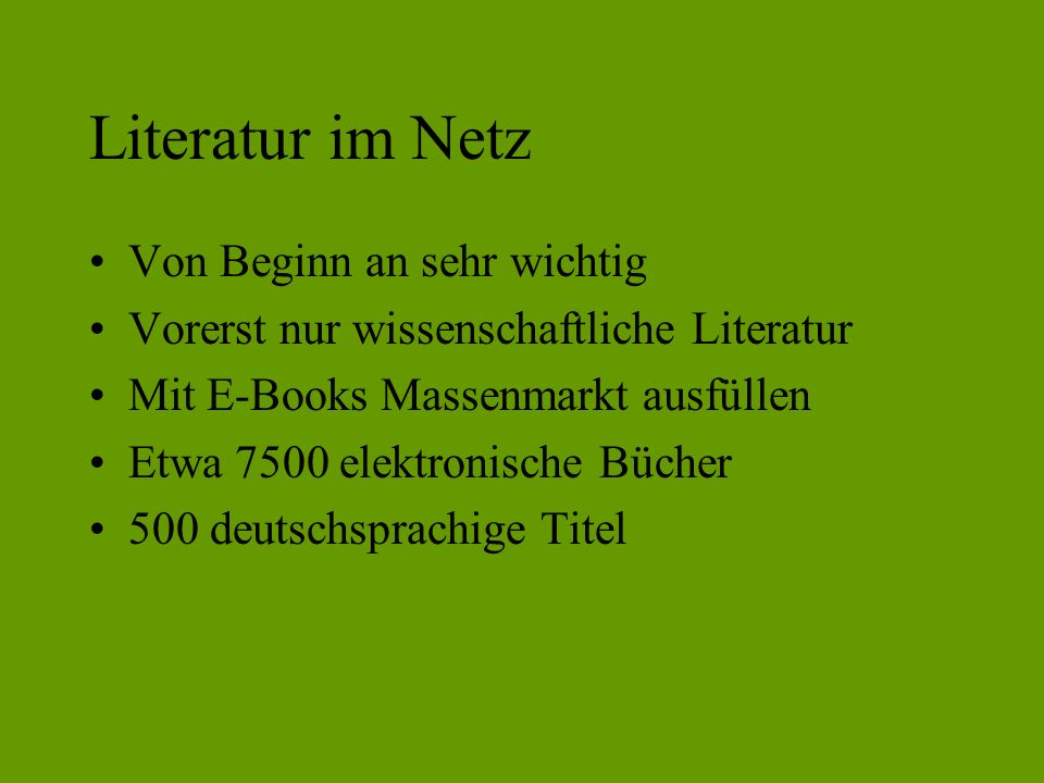 Literatur im Netz Von Beginn an sehr wichtig Vorerst nur wissenschaftliche Literatur Mit E-Books Massenmarkt ausfüllen Etwa 7500 elektronische Bücher 500 deutschsprachige Titel