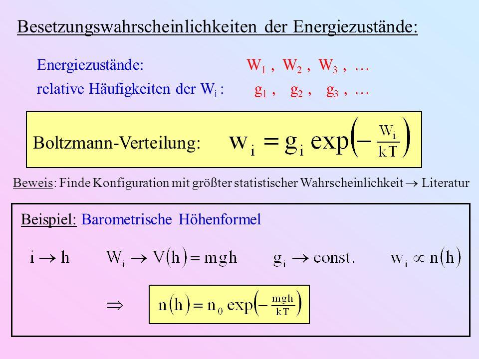 Besetzungswahrscheinlichkeiten der Energiezustände: Energiezustände:W 1,W 2,W 3, relative Häufigkeiten der W i : g 1, g 2, g 3, Boltzmann-Verteilung: Beispiel: Barometrische Höhenformel Beweis: Finde Konfiguration mit größter statistischer Wahrscheinlichkeit Literatur