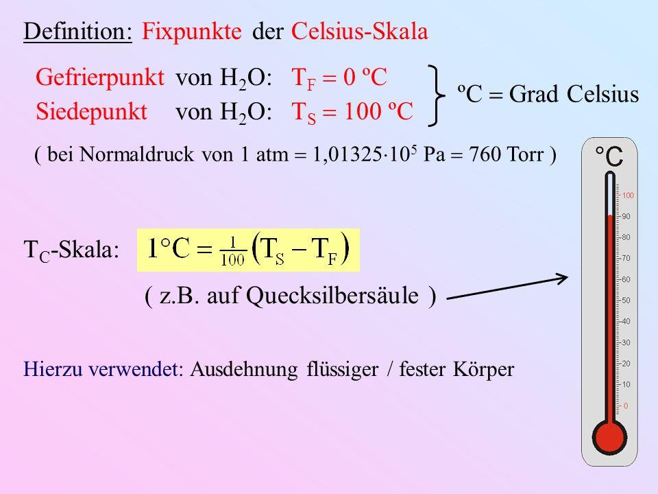 Definition: Fixpunkte der Celsius-Skala Gefrierpunktvon H 2 O: T F 0 ºC Siedepunkt von H 2 O: T S 100 ºC ºC Grad Celsius ( bei Normaldruck von 1 atm 1,01325 10 5 Pa 760 Torr ) T C -Skala: ( z.B.