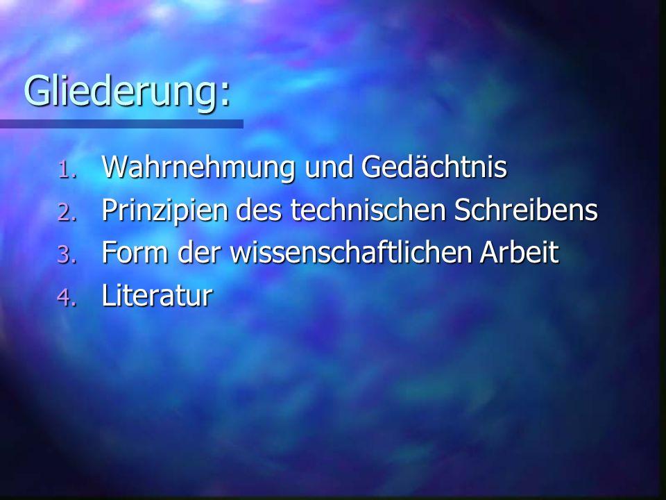 Gliederung: 1. Wahrnehmung und Gedächtnis 2. Prinzipien des technischen Schreibens 3. Form der wissenschaftlichen Arbeit 4. Literatur