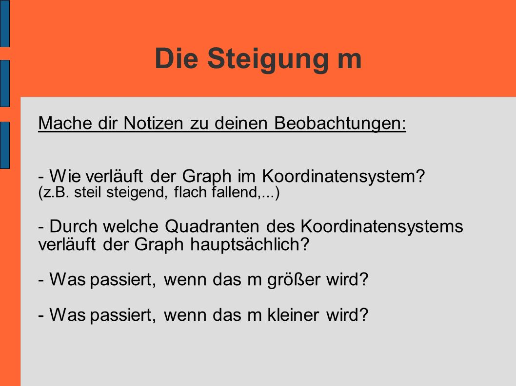Die Steigung m Mache dir Notizen zu deinen Beobachtungen: - Wie verläuft der Graph im Koordinatensystem? (z.B. steil steigend, flach fallend,...) - Du