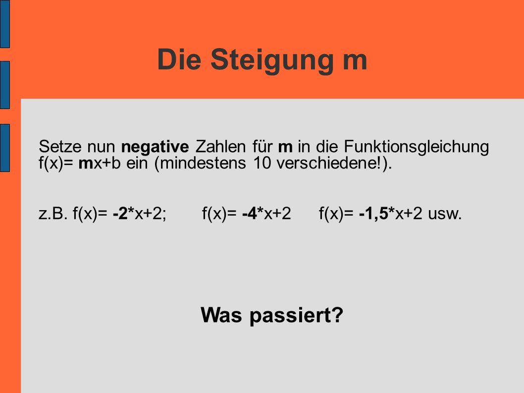 Die Steigung m Setze nun negative Zahlen für m in die Funktionsgleichung f(x)= mx+b ein (mindestens 10 verschiedene!). z.B. f(x)= -2*x+2;f(x)= -4*x+2f