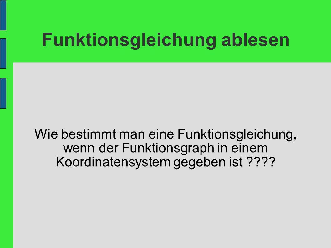 Funktionsgleichung ablesen Wie bestimmt man eine Funktionsgleichung, wenn der Funktionsgraph in einem Koordinatensystem gegeben ist ????