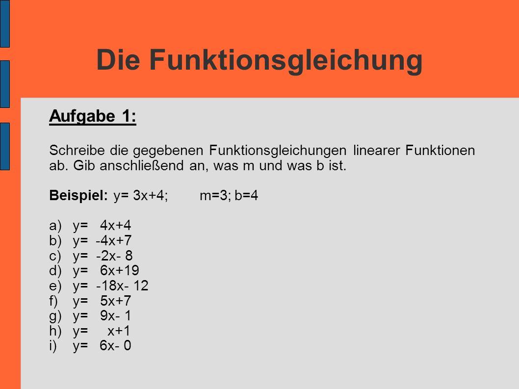 Die Funktionsgleichung Aufgabe 1: Schreibe die gegebenen Funktionsgleichungen linearer Funktionen ab. Gib anschließend an, was m und was b ist. Beispi