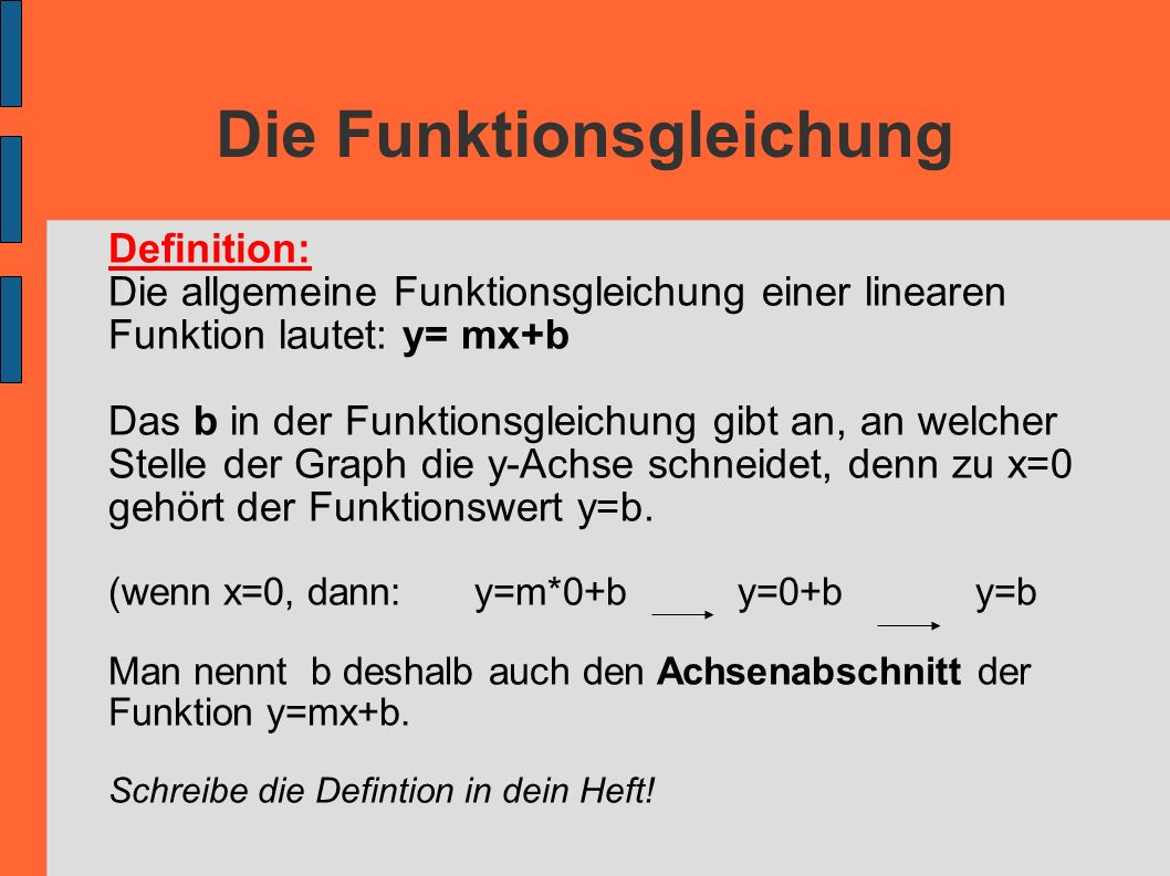 Die Funktionsgleichung Definition: Die allgemeine Funktionsgleichung einer linearen Funktion lautet: y= mx+b Das b in der Funktionsgleichung gibt an,