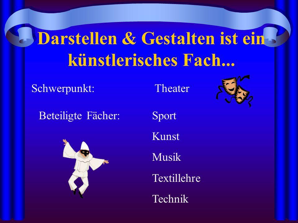 Darstellen & Gestalten ist ein künstlerisches Fach... Schwerpunkt:Theater Beteiligte Fächer: Sport Kunst Musik Textillehre Technik