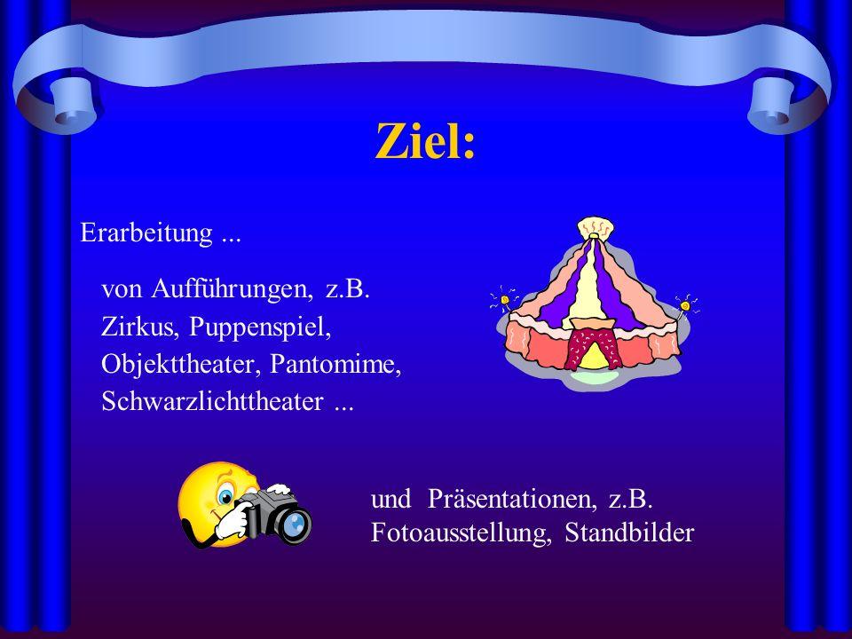 Ziel: Erarbeitung... von Aufführungen, z.B. Zirkus, Puppenspiel, Objekttheater, Pantomime, Schwarzlichttheater... und Präsentationen, z.B. Fotoausstel