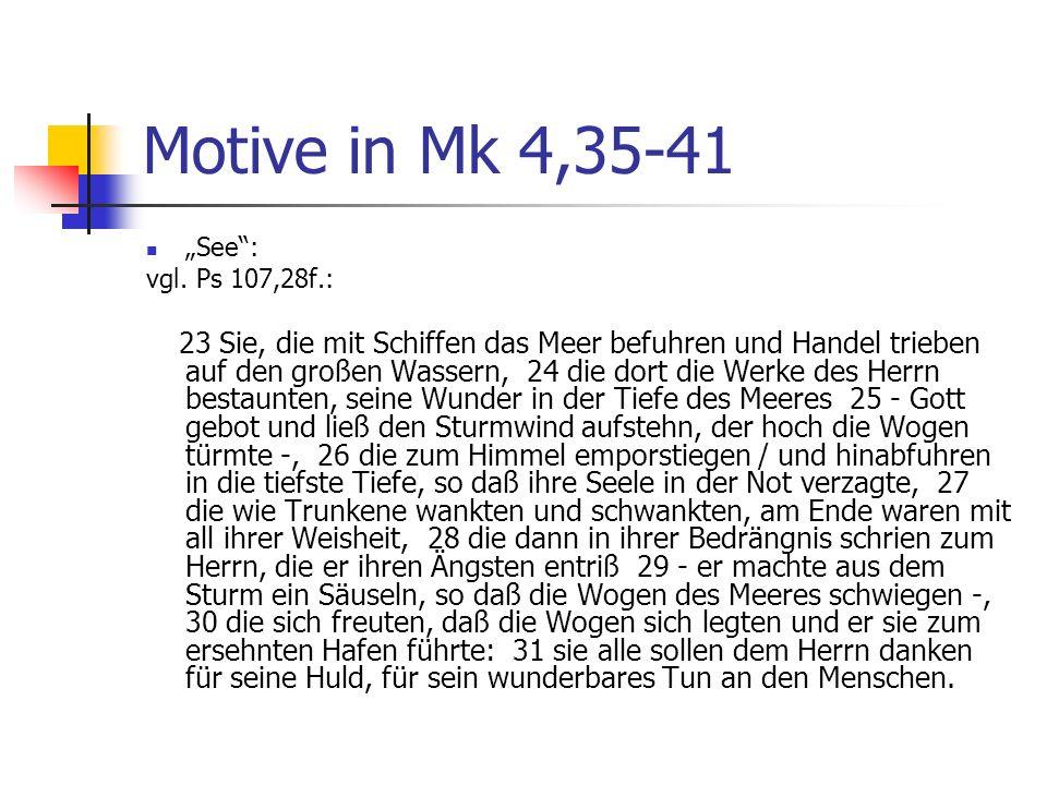Motive in Mk 4,35-41 See: vgl. Ps 107,28f.: 23 Sie, die mit Schiffen das Meer befuhren und Handel trieben auf den großen Wassern, 24 die dort die Werk
