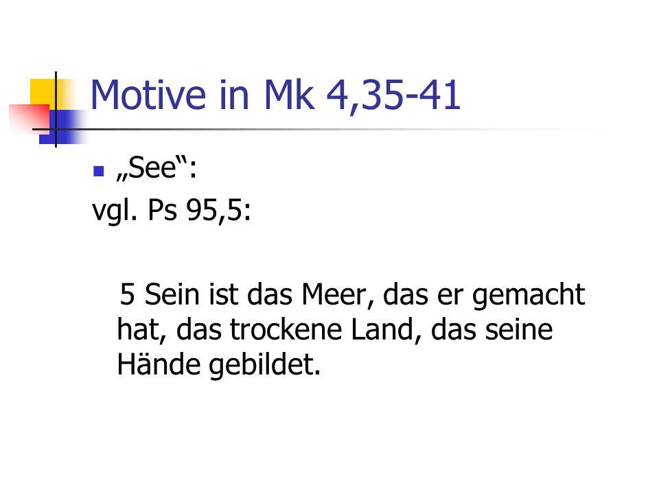 Motive in Mk 4,35-41 See: vgl. Ps 95,5: 5 Sein ist das Meer, das er gemacht hat, das trockene Land, das seine Hände gebildet.